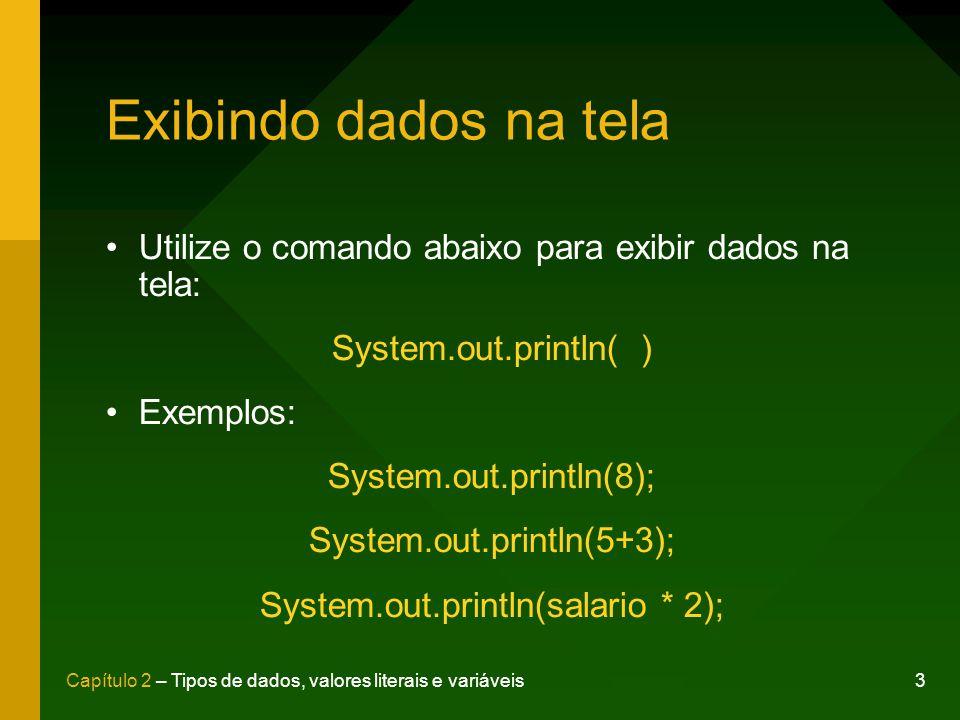 3Capítulo 2 – Tipos de dados, valores literais e variáveis Exibindo dados na tela Utilize o comando abaixo para exibir dados na tela: System.out.println( ) Exemplos: System.out.println(8); System.out.println(5+3); System.out.println(salario * 2);