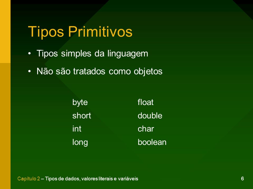 6Capítulo 2 – Tipos de dados, valores literais e variáveis Tipos Primitivos byte short int long float double char boolean Tipos simples da linguagem N