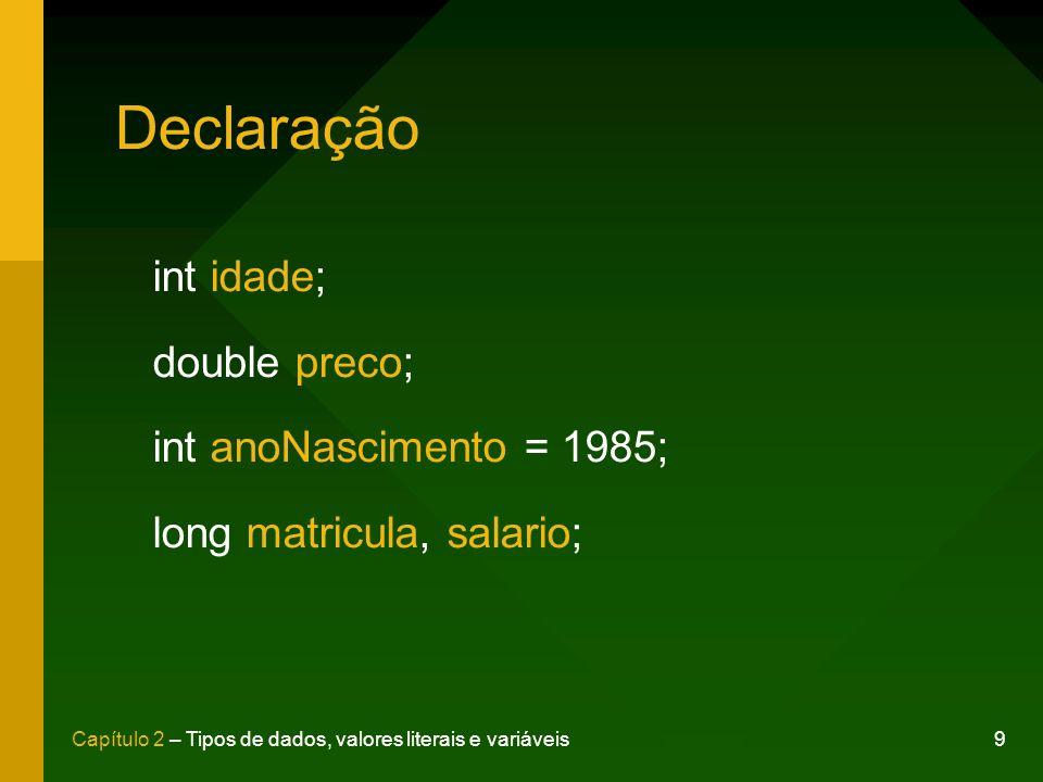 9Capítulo 2 – Tipos de dados, valores literais e variáveis Declaração int idade; double preco; int anoNascimento = 1985; long matricula, salario;