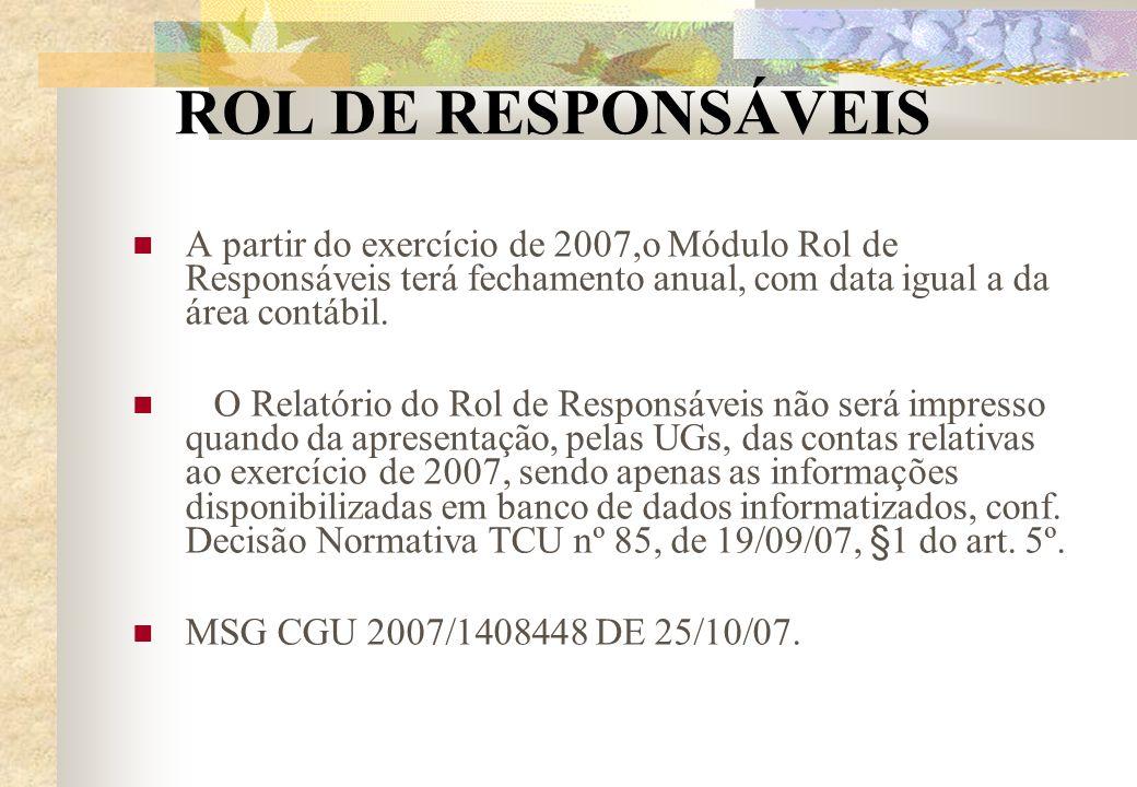 ROL DE RESPONSÁVEIS A partir do exercício de 2007,o Módulo Rol de Responsáveis terá fechamento anual, com data igual a da área contábil. O Relatório d