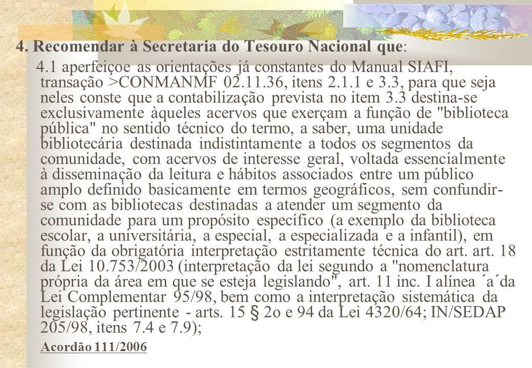 4. Recomendar à Secretaria do Tesouro Nacional que : 4.1 aperfeiçoe as orientações já constantes do Manual SIAFI, transação >CONMANMF 02.11.36, itens