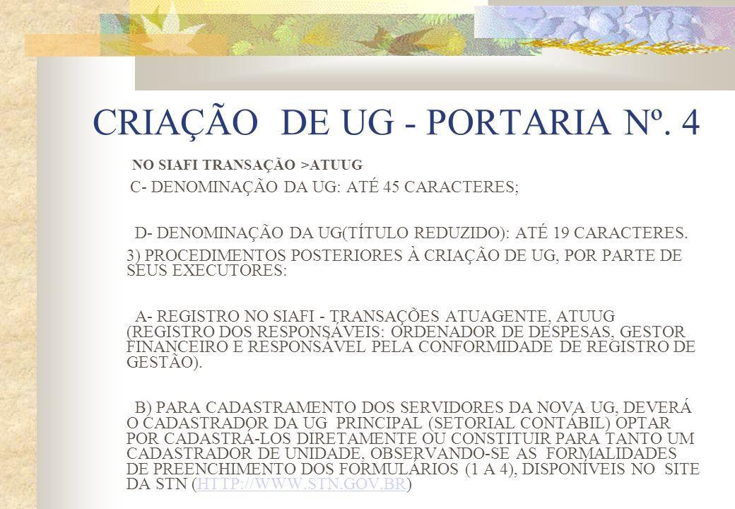 CRIAÇÃO DE UG - PORTARIA Nº. 4 NO SIAFI TRANSAÇÃO >ATUUG C- DENOMINAÇÃO DA UG: ATÉ 45 CARACTERES; D- DENOMINAÇÃO DA UG(TÍTULO REDUZIDO): ATÉ 19 CARACT