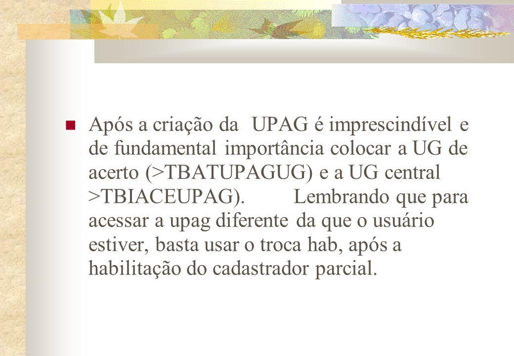 Após a criação da UPAG é imprescindível e de fundamental importância colocar a UG de acerto (>TBATUPAGUG) e a UG central >TBIACEUPAG). Lembrando que p