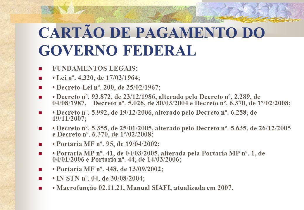 CARTÃO DE PAGAMENTO DO GOVERNO FEDERAL FUNDAMENTOS LEGAIS: Lei nº. 4.320, de 17/03/1964; Decreto-Lei nº. 200, de 25/02/1967; Decreto nº. 93.872, de 23