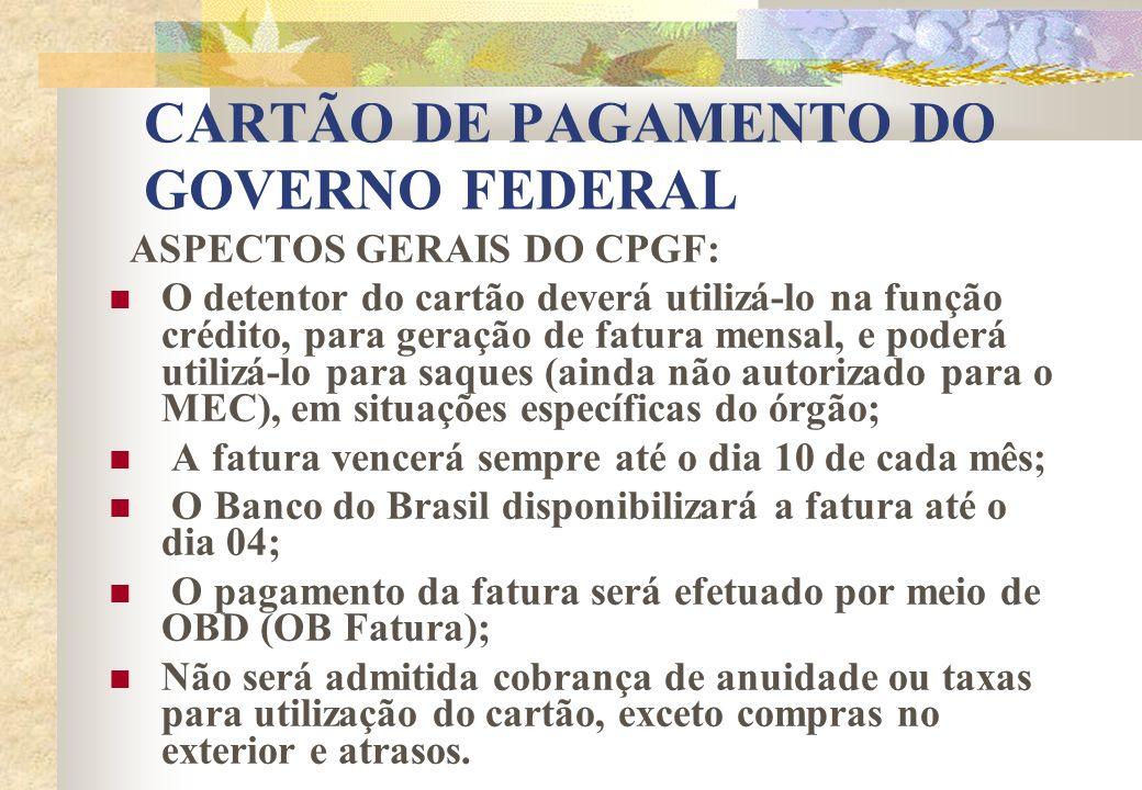 CARTÃO DE PAGAMENTO DO GOVERNO FEDERAL ASPECTOS GERAIS DO CPGF: O detentor do cartão deverá utilizá-lo na função crédito, para geração de fatura mensa
