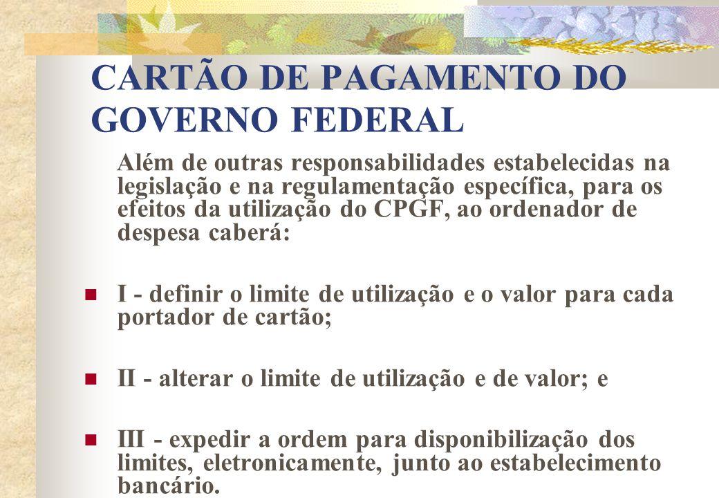 CARTÃO DE PAGAMENTO DO GOVERNO FEDERAL Além de outras responsabilidades estabelecidas na legislação e na regulamentação específica, para os efeitos da