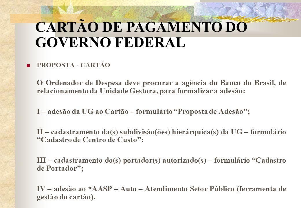PROPOSTA - CARTÃO O Ordenador de Despesa deve procurar a agência do Banco do Brasil, de relacionamento da Unidade Gestora, para formalizar a adesão: I