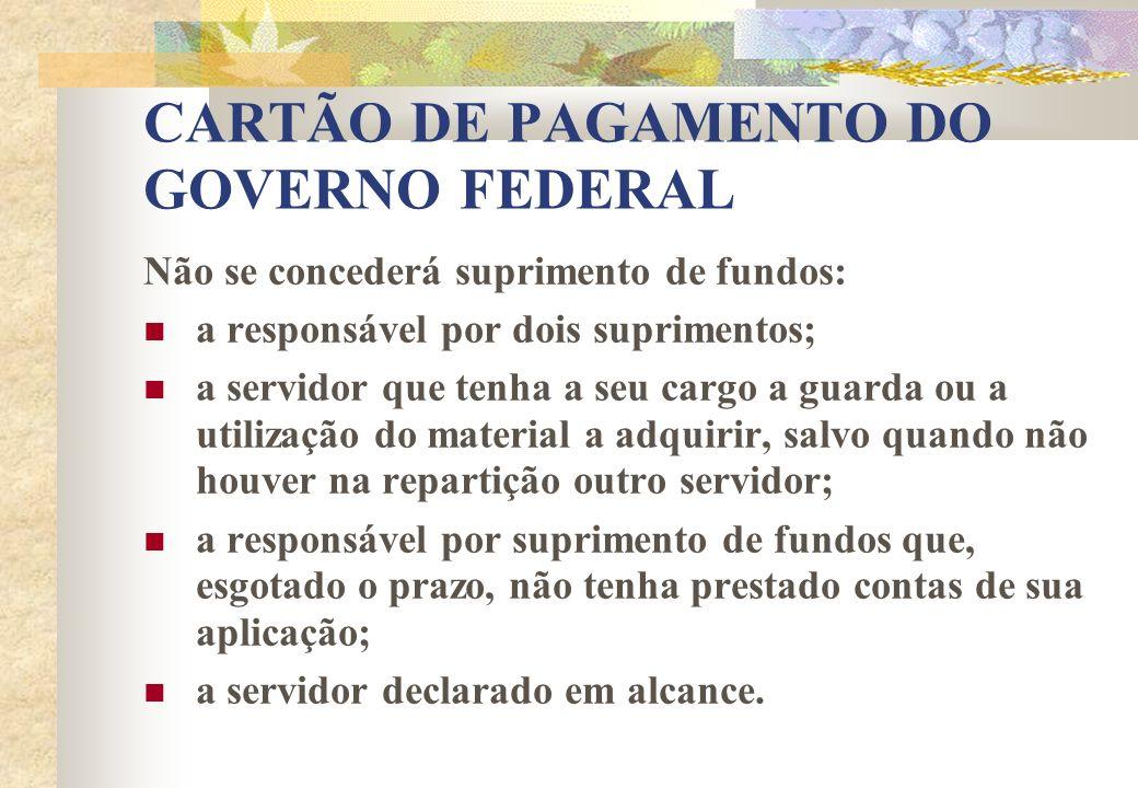 CARTÃO DE PAGAMENTO DO GOVERNO FEDERAL Não se concederá suprimento de fundos: a responsável por dois suprimentos; a servidor que tenha a seu cargo a g