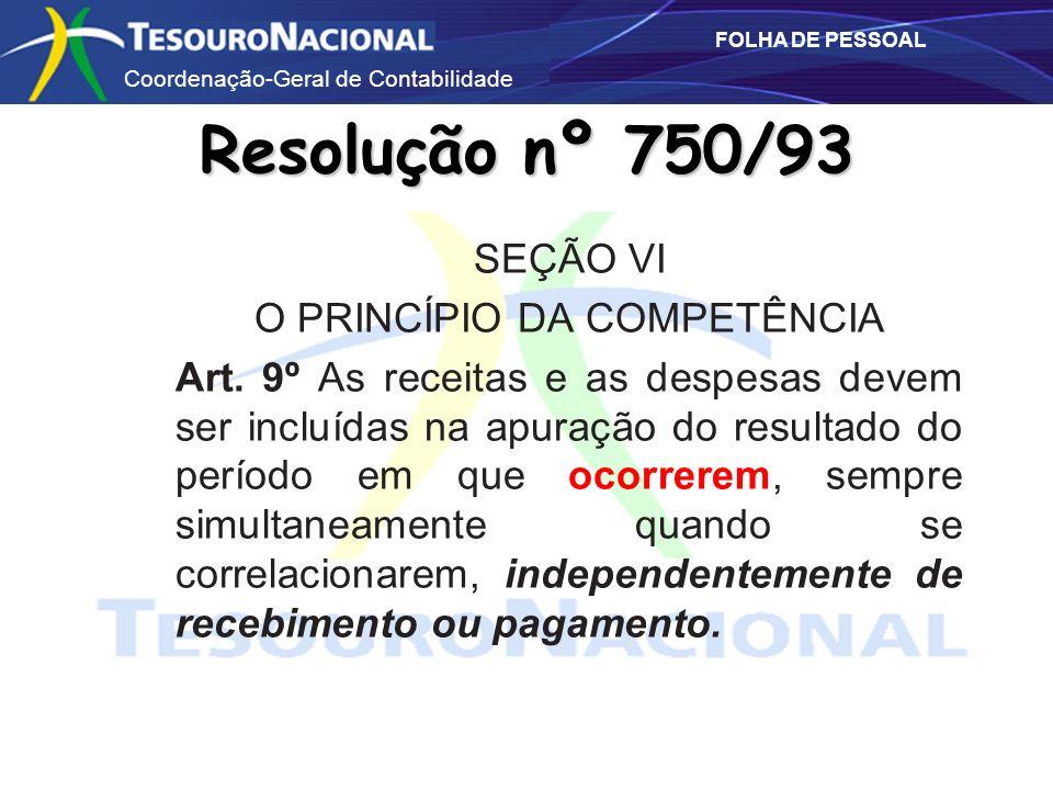 Coordenação-Geral de Contabilidade FOLHA DE PESSOAL Resolução nº 750/93 SEÇÃO VI O PRINCÍPIO DA COMPETÊNCIA Art. 9º As receitas e as despesas devem se