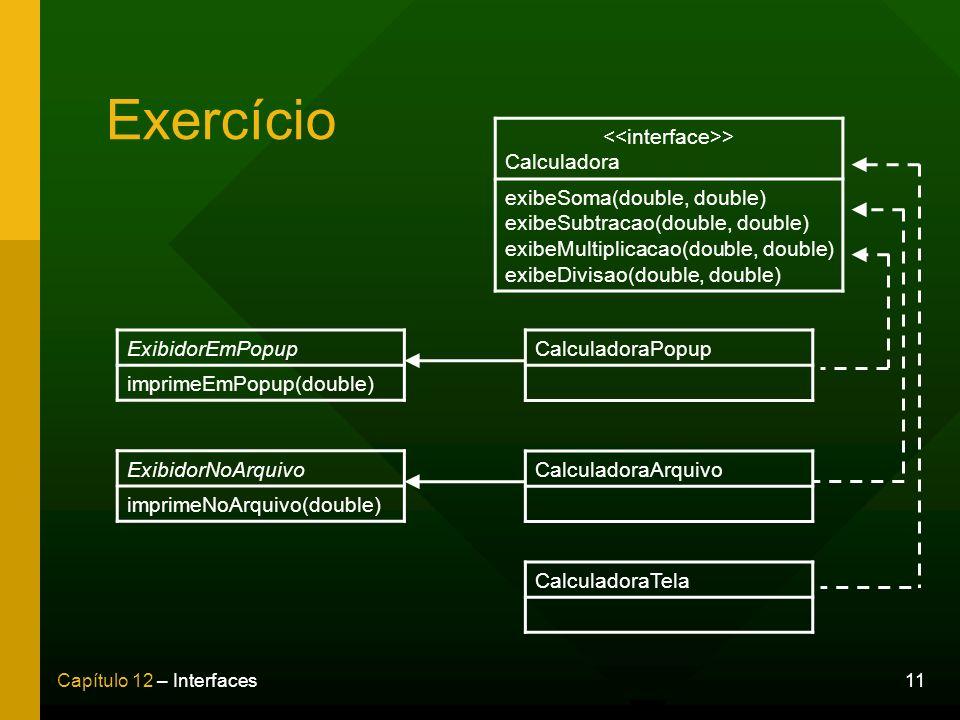 11Capítulo 12 – Interfaces Exercício > Calculadora exibeSoma(double, double) exibeSubtracao(double, double) exibeMultiplicacao(double, double) exibeDi