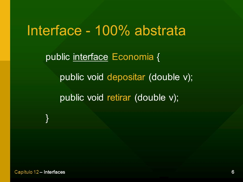 6Capítulo 12 – Interfaces Interface - 100% abstrata public interface Economia { public void depositar (double v); public void retirar (double v); }