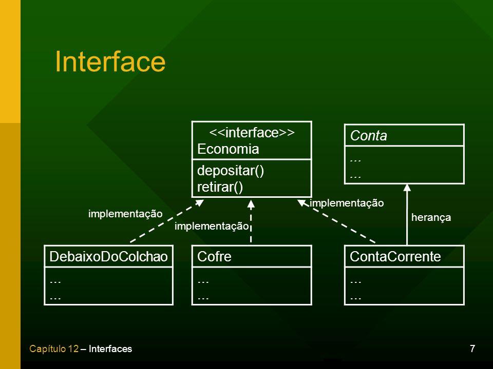 7Capítulo 12 – Interfaces Interface Conta... > Economia depositar() retirar() ContaCorrente... Cofre... DebaixoDoColchao... implementação herança