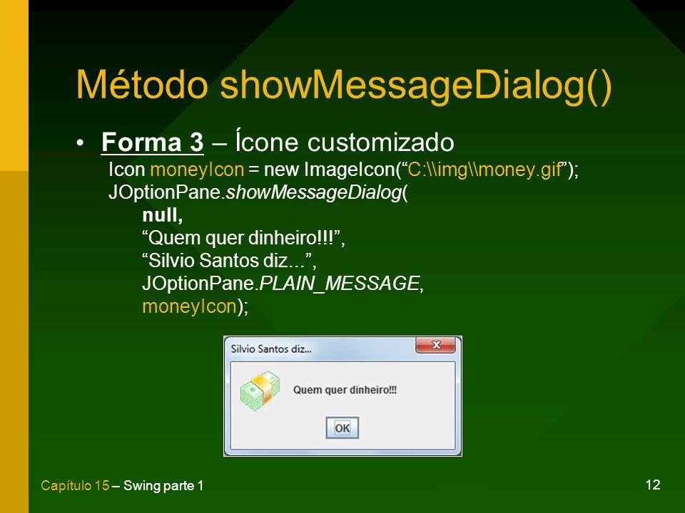 12 Capítulo 15 – Swing parte 1 Método showMessageDialog() Forma 3 – Ícone customizado Icon moneyIcon = new ImageIcon(C:\\img\\money.gif); JOptionPane.