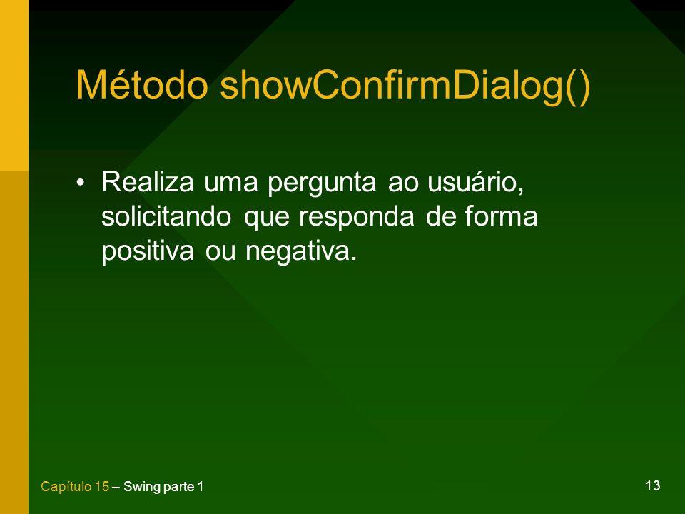 13 Capítulo 15 – Swing parte 1 Método showConfirmDialog() Realiza uma pergunta ao usuário, solicitando que responda de forma positiva ou negativa.