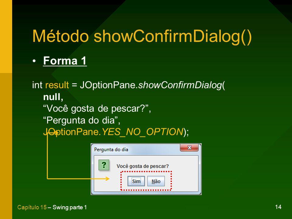 14 Capítulo 15 – Swing parte 1 Método showConfirmDialog() Forma 1 int result = JOptionPane.showConfirmDialog( null, Você gosta de pescar?, Pergunta do
