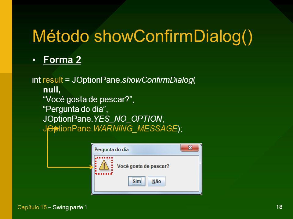 18 Capítulo 15 – Swing parte 1 Método showConfirmDialog() Forma 2 int result = JOptionPane.showConfirmDialog( null, Você gosta de pescar?, Pergunta do