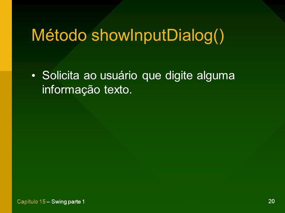 20 Capítulo 15 – Swing parte 1 Método showInputDialog() Solicita ao usuário que digite alguma informação texto.