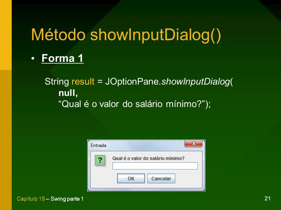 21 Capítulo 15 – Swing parte 1 Método showInputDialog() Forma 1 String result = JOptionPane.showInputDialog( null, Qual é o valor do salário mínimo?);