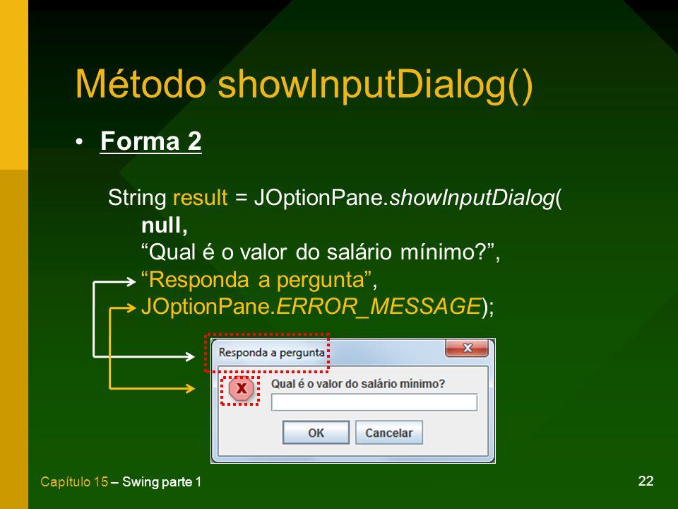 22 Capítulo 15 – Swing parte 1 Método showInputDialog() Forma 2 String result = JOptionPane.showInputDialog( null, Qual é o valor do salário mínimo?,
