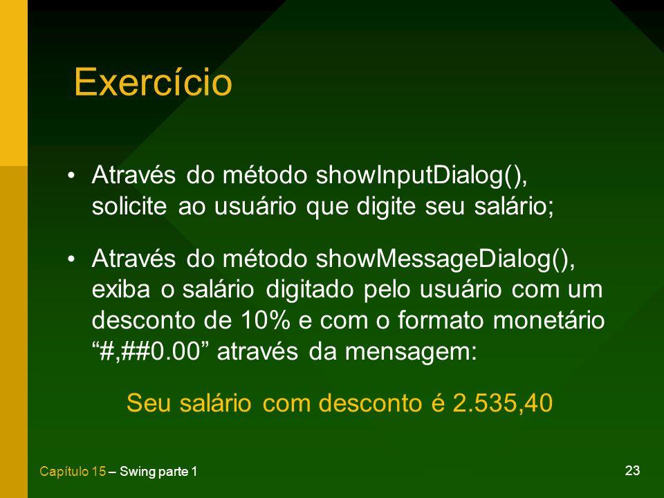 23 Capítulo 15 – Swing parte 1 Exercício Através do método showInputDialog(), solicite ao usuário que digite seu salário; Através do método showMessag