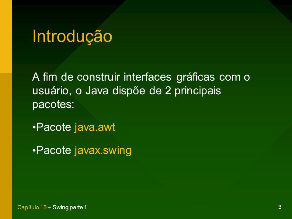 3 Capítulo 15 – Swing parte 1 Introdução A fim de construir interfaces gráficas com o usuário, o Java dispõe de 2 principais pacotes: Pacote java.awt