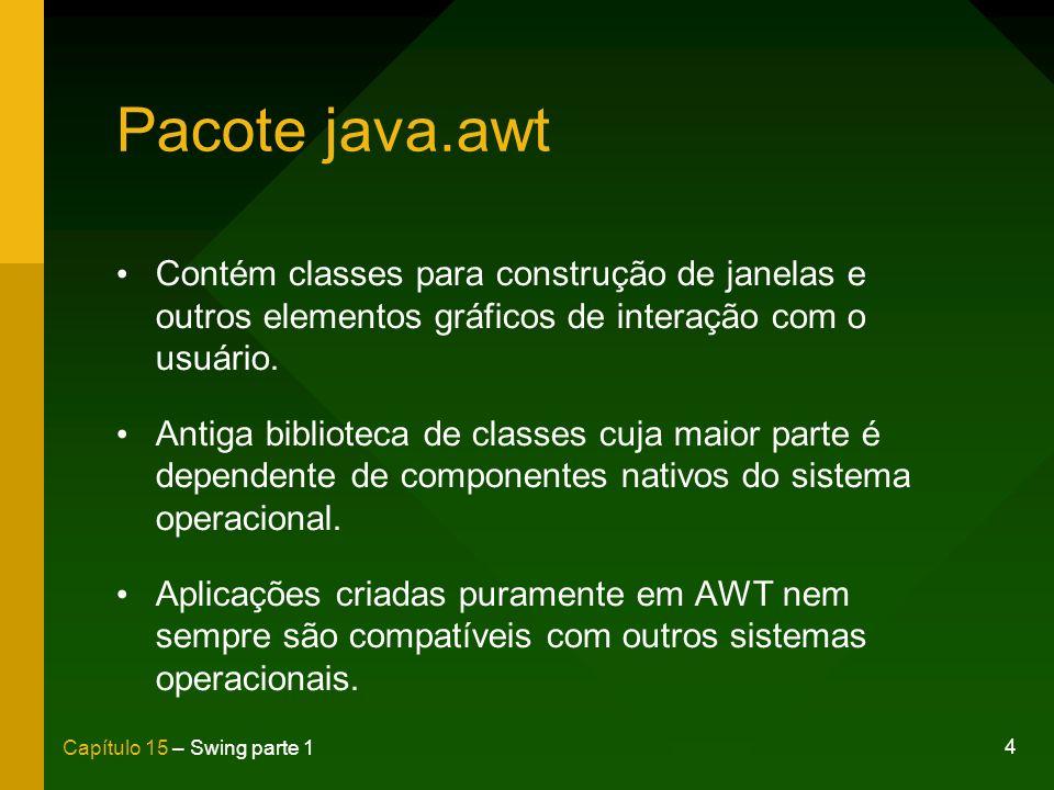 4 Capítulo 15 – Swing parte 1 Pacote java.awt Contém classes para construção de janelas e outros elementos gráficos de interação com o usuário. Antiga