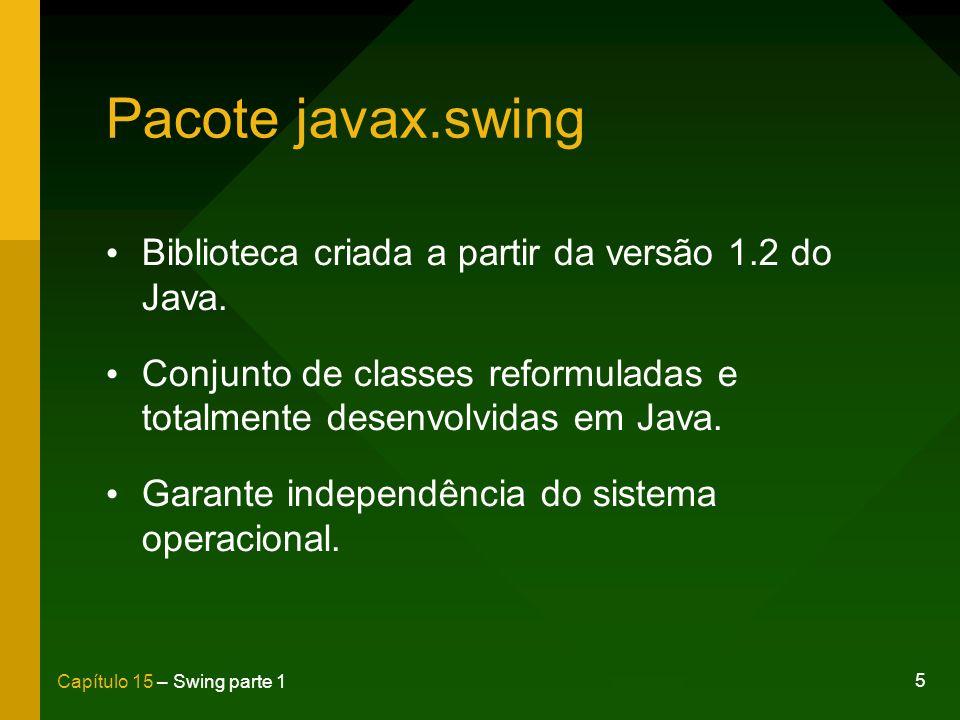 5 Capítulo 15 – Swing parte 1 Pacote javax.swing Biblioteca criada a partir da versão 1.2 do Java. Conjunto de classes reformuladas e totalmente desen