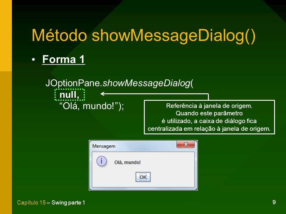 9 Capítulo 15 – Swing parte 1 Método showMessageDialog() Forma 1 JOptionPane.showMessageDialog( null, Olá, mundo!); Referência à janela de origem. Qua