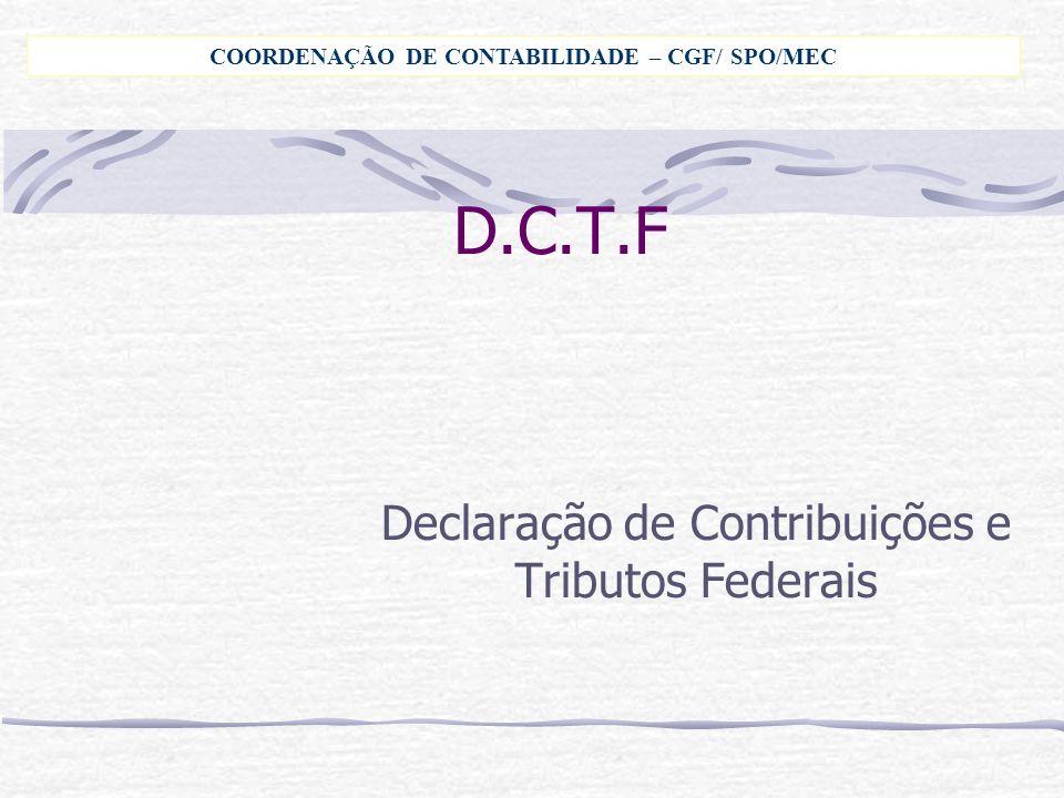 D.C.T.F Declaração de Contribuições e Tributos Federais COORDENAÇÃO DE CONTABILIDADE – CGF/ SPO/MEC