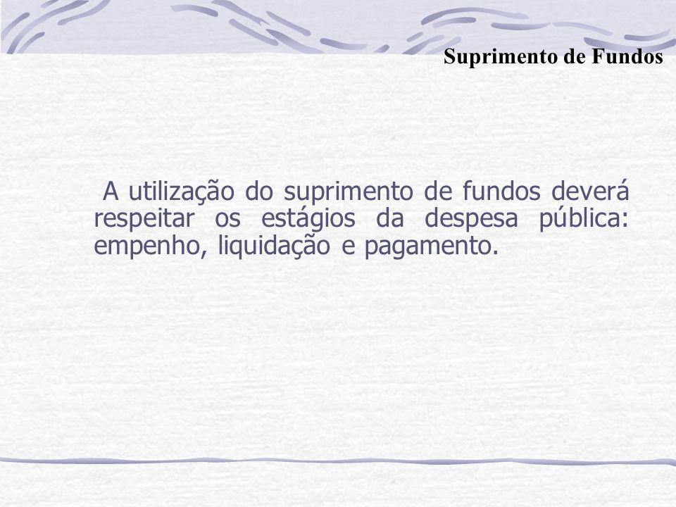 A utilização do suprimento de fundos deverá respeitar os estágios da despesa pública: empenho, liquidação e pagamento. Suprimento de Fundos