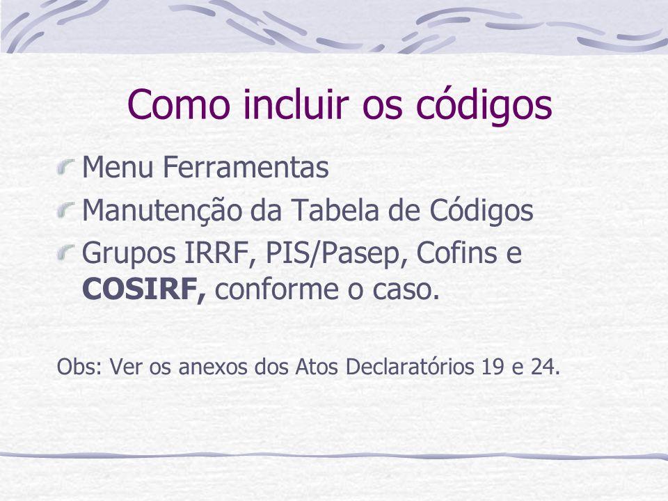 Como incluir os códigos Menu Ferramentas Manutenção da Tabela de Códigos Grupos IRRF, PIS/Pasep, Cofins e COSIRF, conforme o caso.