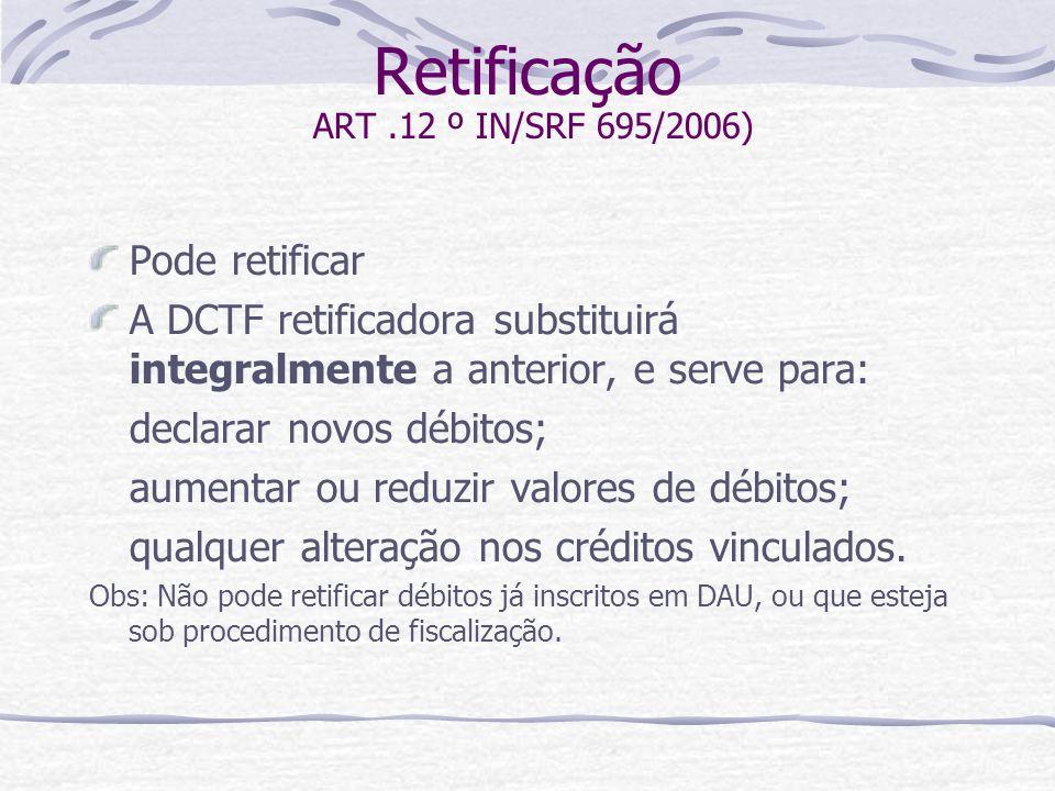 Retificação ART.12 º IN/SRF 695/2006) Pode retificar A DCTF retificadora substituirá integralmente a anterior, e serve para: declarar novos débitos; aumentar ou reduzir valores de débitos; qualquer alteração nos créditos vinculados.