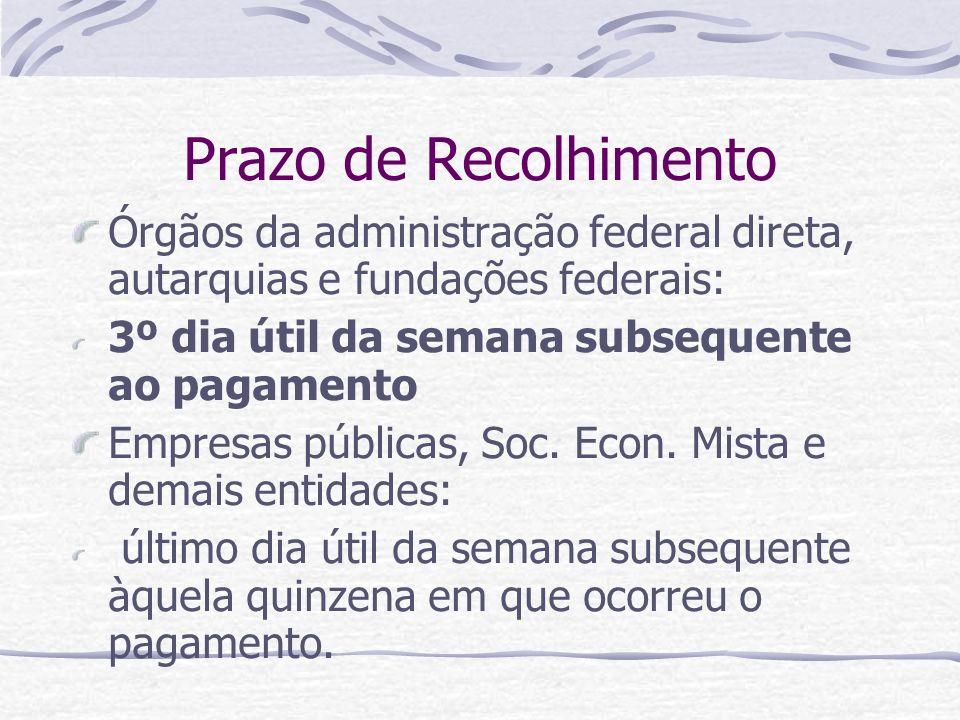 Prazo de Recolhimento Órgãos da administração federal direta, autarquias e fundações federais: 3º dia útil da semana subsequente ao pagamento Empresas públicas, Soc.