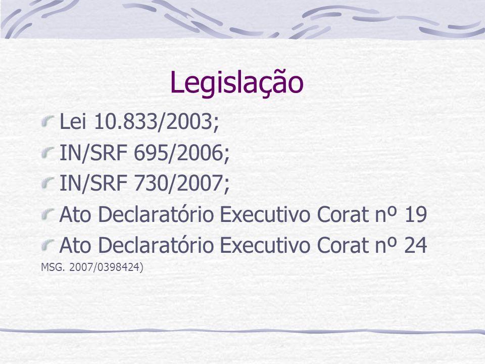 Legislação Lei 10.833/2003; IN/SRF 695/2006; IN/SRF 730/2007; Ato Declaratório Executivo Corat nº 19 Ato Declaratório Executivo Corat nº 24 MSG.