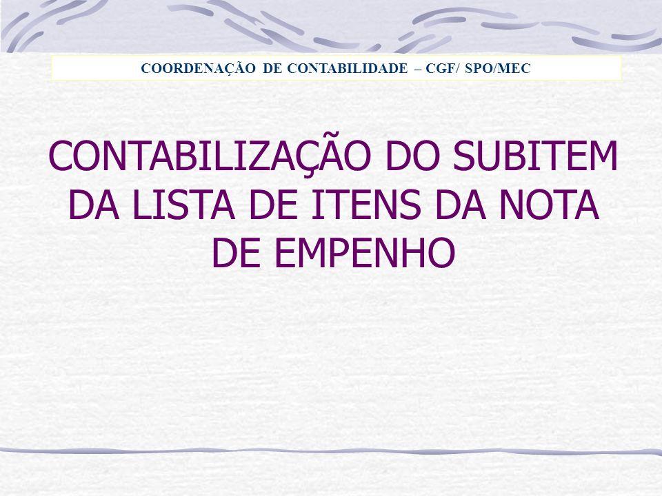 CONTABILIZAÇÃO DO SUBITEM DA LISTA DE ITENS DA NOTA DE EMPENHO COORDENAÇÃO DE CONTABILIDADE – CGF/ SPO/MEC