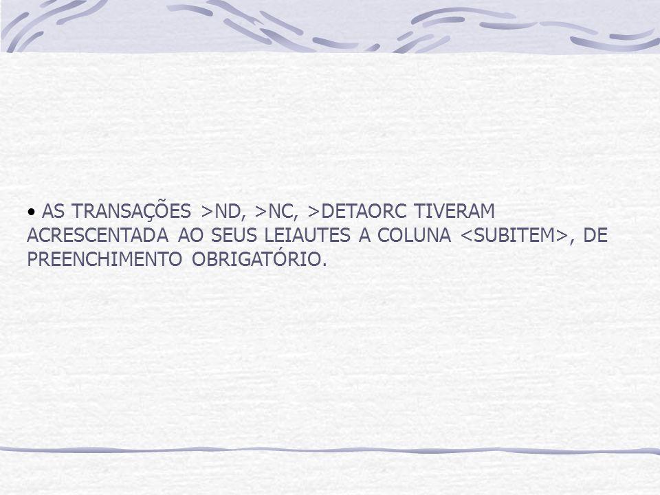 AS TRANSAÇÕES >ND, >NC, >DETAORC TIVERAM ACRESCENTADA AO SEUS LEIAUTES A COLUNA, DE PREENCHIMENTO OBRIGATÓRIO.