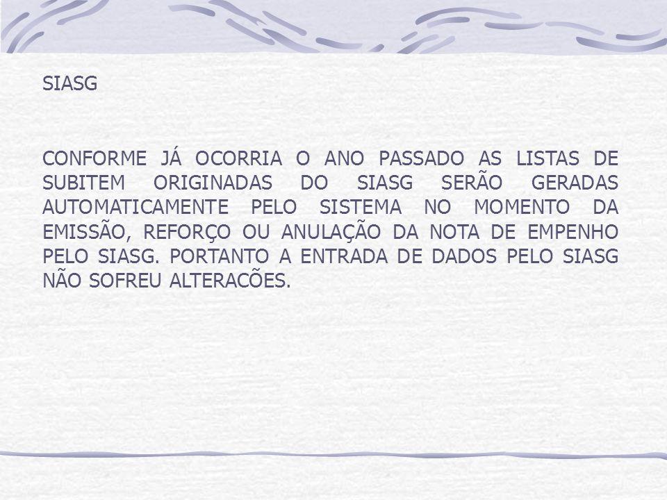 SIASG CONFORME JÁ OCORRIA O ANO PASSADO AS LISTAS DE SUBITEM ORIGINADAS DO SIASG SERÃO GERADAS AUTOMATICAMENTE PELO SISTEMA NO MOMENTO DA EMISSÃO, REFORÇO OU ANULAÇÃO DA NOTA DE EMPENHO PELO SIASG.