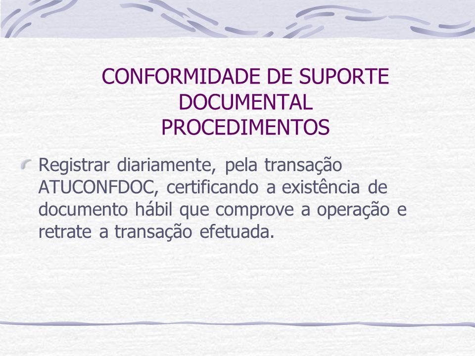 CONFORMIDADE DE SUPORTE DOCUMENTAL PROCEDIMENTOS Registrar diariamente, pela transação ATUCONFDOC, certificando a existência de documento hábil que comprove a operação e retrate a transação efetuada.
