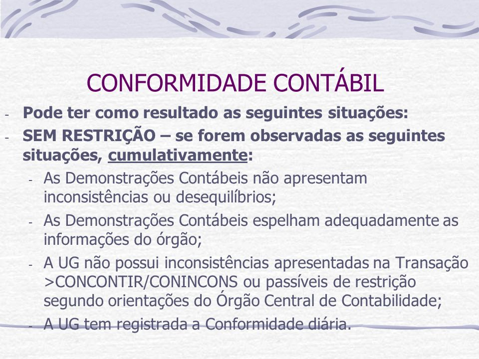 CONFORMIDADE CONTÁBIL - Pode ter como resultado as seguintes situações: - SEM RESTRIÇÃO – se forem observadas as seguintes situações, cumulativamente: - As Demonstrações Contábeis não apresentam inconsistências ou desequilíbrios; - As Demonstrações Contábeis espelham adequadamente as informações do órgão; - A UG não possui inconsistências apresentadas na Transação >CONCONTIR/CONINCONS ou passíveis de restrição segundo orientações do Órgão Central de Contabilidade; - A UG tem registrada a Conformidade diária.
