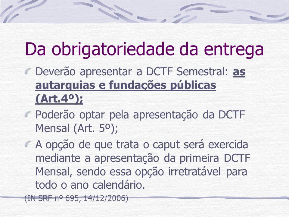Da obrigatoriedade da entrega Deverão apresentar a DCTF Semestral: as autarquias e fundações públicas (Art.4º); Poderão optar pela apresentação da DCTF Mensal (Art.