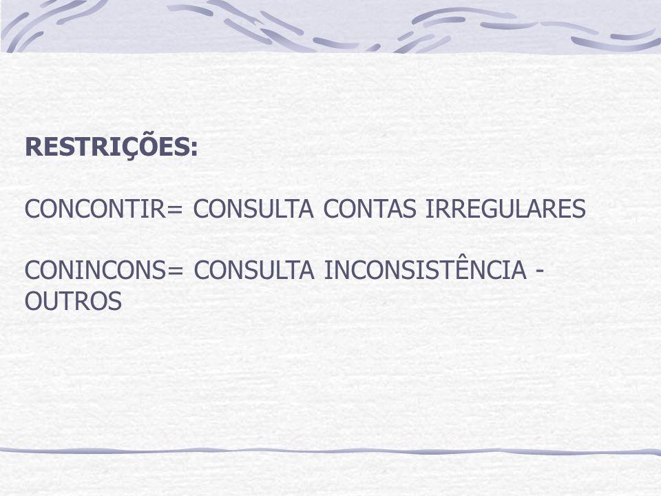 RESTRIÇÕES: CONCONTIR= CONSULTA CONTAS IRREGULARES CONINCONS= CONSULTA INCONSISTÊNCIA - OUTROS