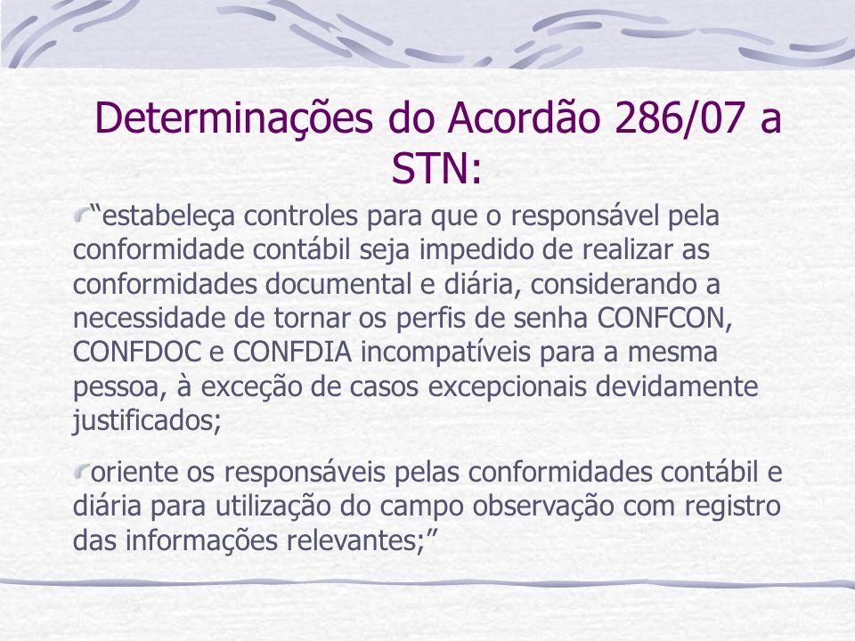 Determinações do Acordão 286/07 a STN: estabeleça controles para que o responsável pela conformidade contábil seja impedido de realizar as conformidades documental e diária, considerando a necessidade de tornar os perfis de senha CONFCON, CONFDOC e CONFDIA incompatíveis para a mesma pessoa, à exceção de casos excepcionais devidamente justificados; oriente os responsáveis pelas conformidades contábil e diária para utilização do campo observação com registro das informações relevantes;