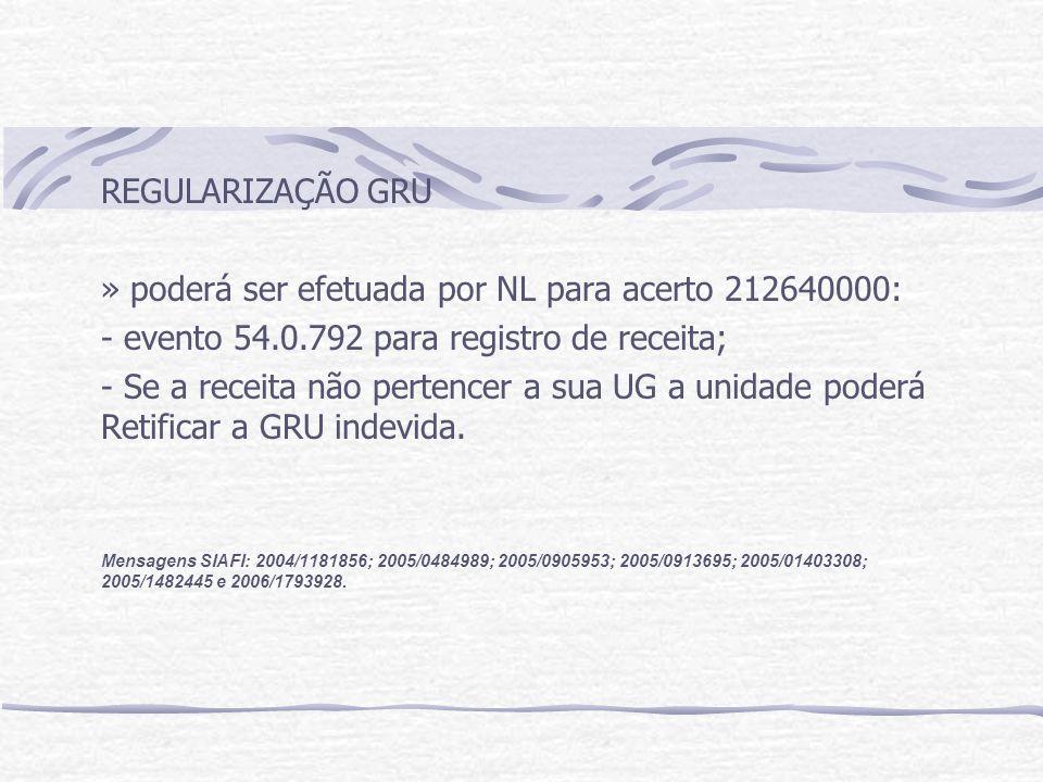 REGULARIZAÇÃO GRU » poderá ser efetuada por NL para acerto 212640000: - evento 54.0.792 para registro de receita; - Se a receita não pertencer a sua UG a unidade poderá Retificar a GRU indevida.