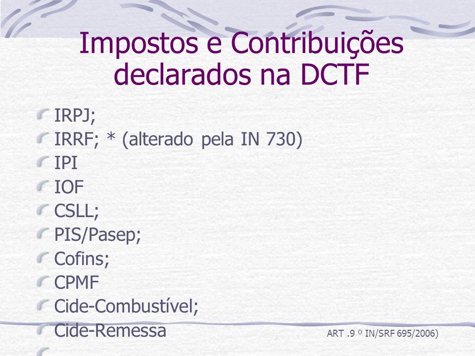 Impostos e Contribuições declarados na DCTF IRPJ; IRRF; * (alterado pela IN 730) IPI IOF CSLL; PIS/Pasep; Cofins; CPMF Cide-Combustível; Cide-Remessa ART.9 º IN/SRF 695/2006)