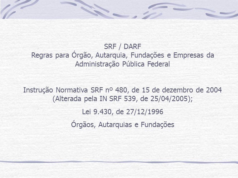 SRF / DARF Regras para Órgão, Autarquia, Fundações e Empresas da Administração Pública Federal Instrução Normativa SRF nº 480, de 15 de dezembro de 2004 (Alterada pela IN SRF 539, de 25/04/2005); Lei 9.430, de 27/12/1996 Órgãos, Autarquias e Fundações