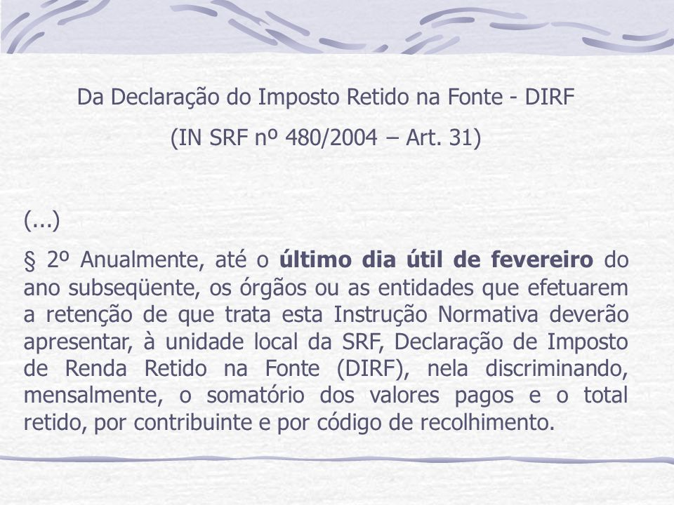 Da Declaração do Imposto Retido na Fonte - DIRF (IN SRF nº 480/2004 – Art.