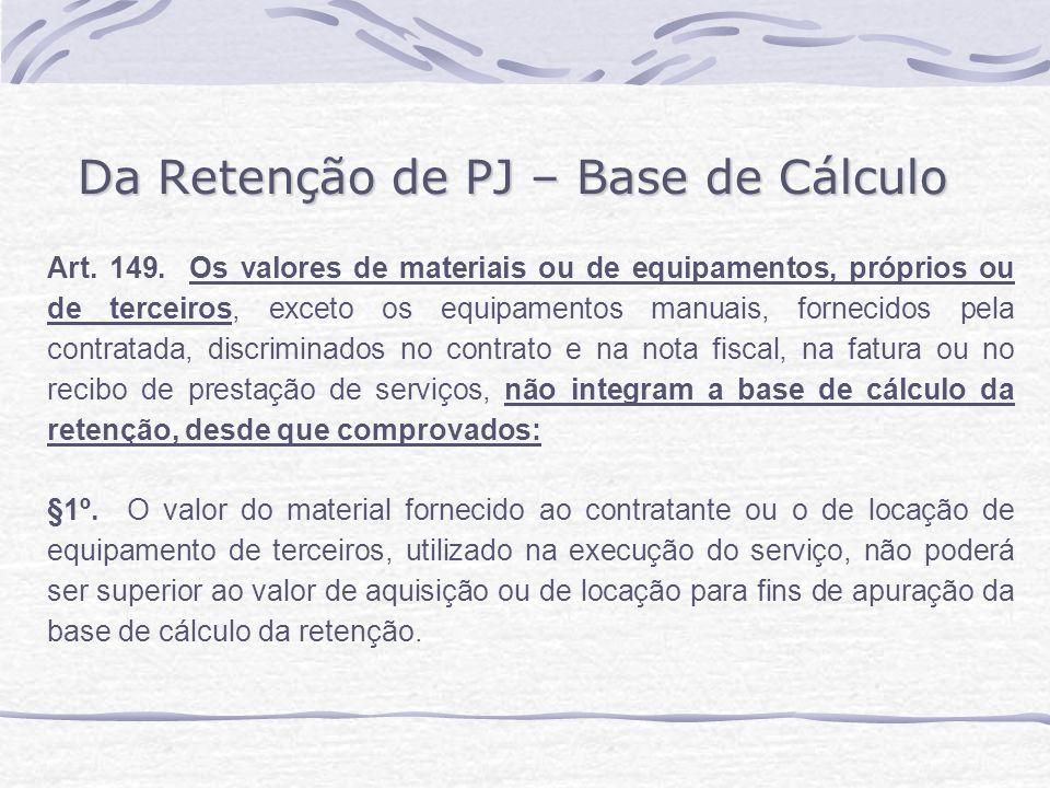 Da Retenção de PJ – Base de Cálculo Art. 149. Os valores de materiais ou de equipamentos, próprios ou de terceiros, exceto os equipamentos manuais, fo