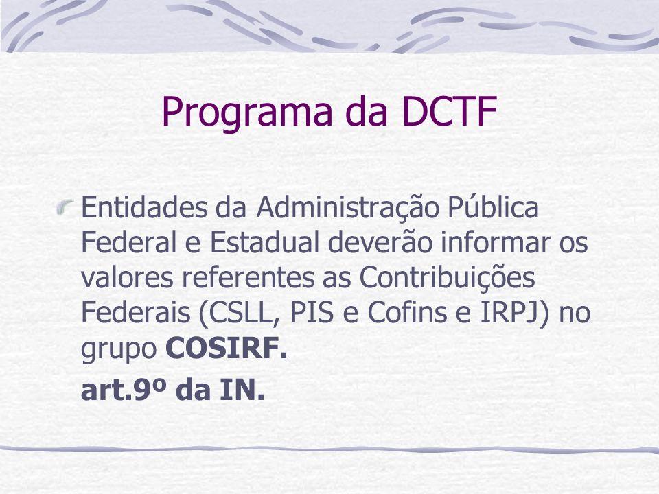 Programa da DCTF Entidades da Administração Pública Federal e Estadual deverão informar os valores referentes as Contribuições Federais (CSLL, PIS e Cofins e IRPJ) no grupo COSIRF.