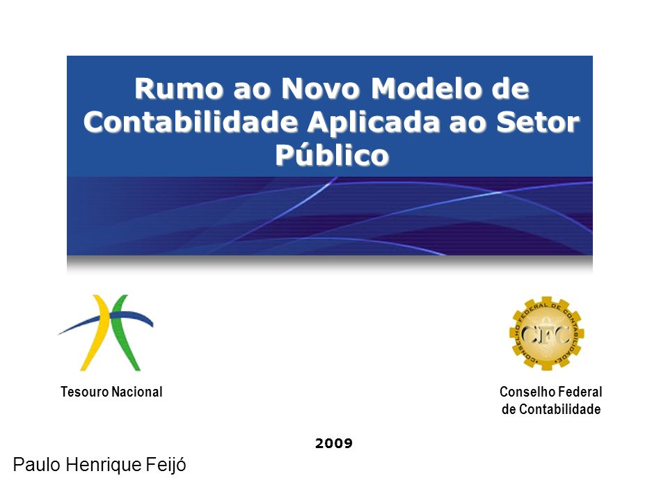 Rumo ao Novo Modelo de Contabilidade Aplicada ao Setor Público 2009 Tesouro NacionalConselho Federal de Contabilidade Paulo Henrique Feijó