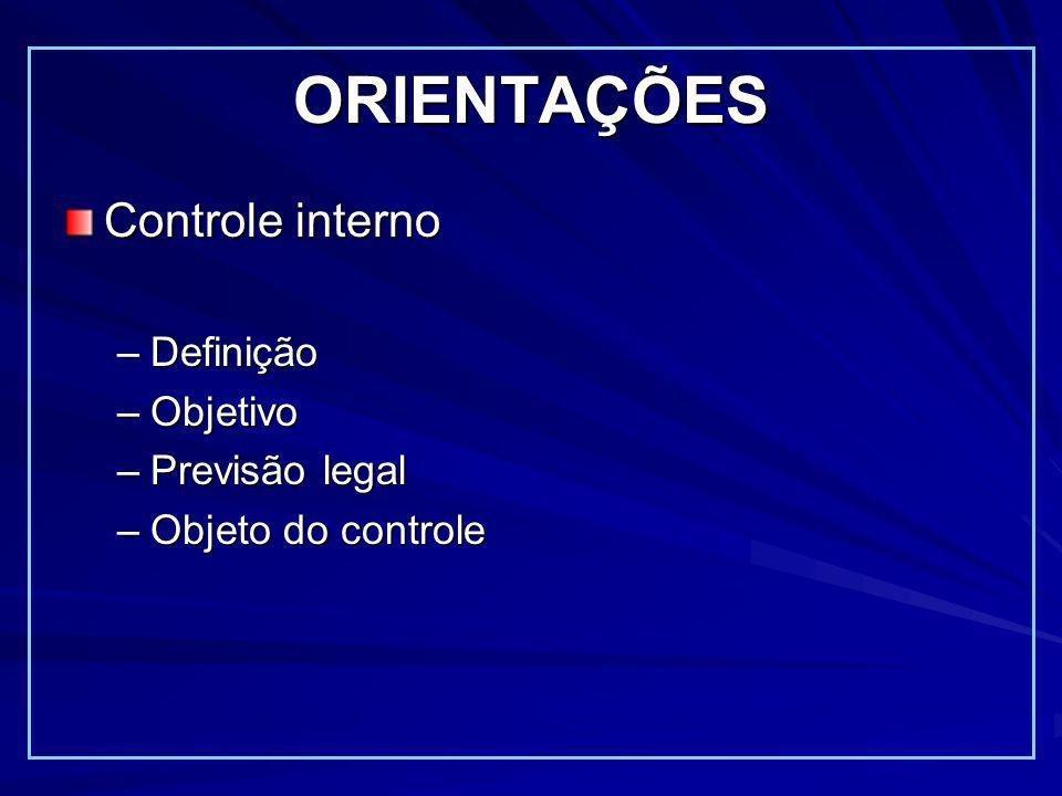 ORIENTAÇÕES Controle interno –Definição –Objetivo –Previsão legal –Objeto do controle